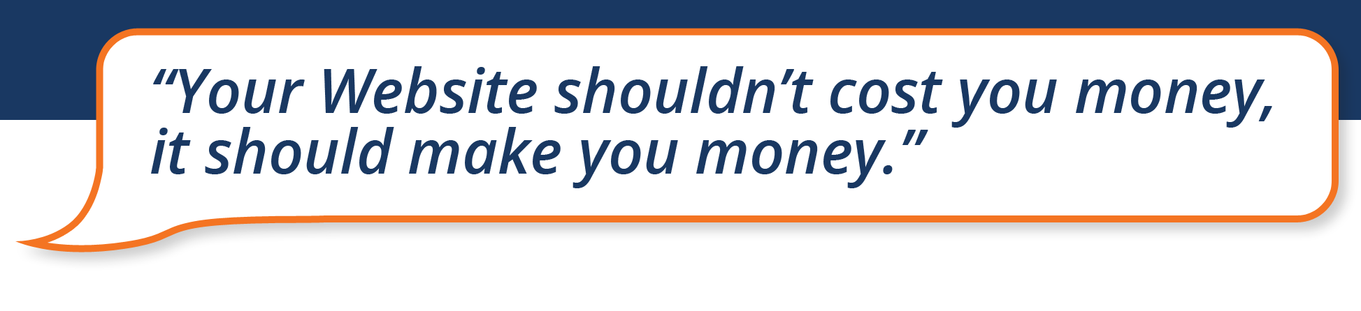 """""""Your Website shouldn't cost you money, it should make you money"""" speech bubble with blue background"""